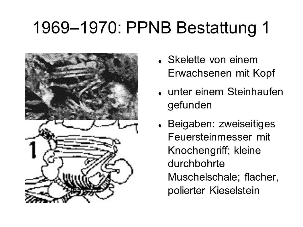 1969–1970: PPNB Bestattung 1 Skelette von einem Erwachsenen mit Kopf unter einem Steinhaufen gefunden Beigaben: zweiseitiges Feuersteinmesser mit Knoc