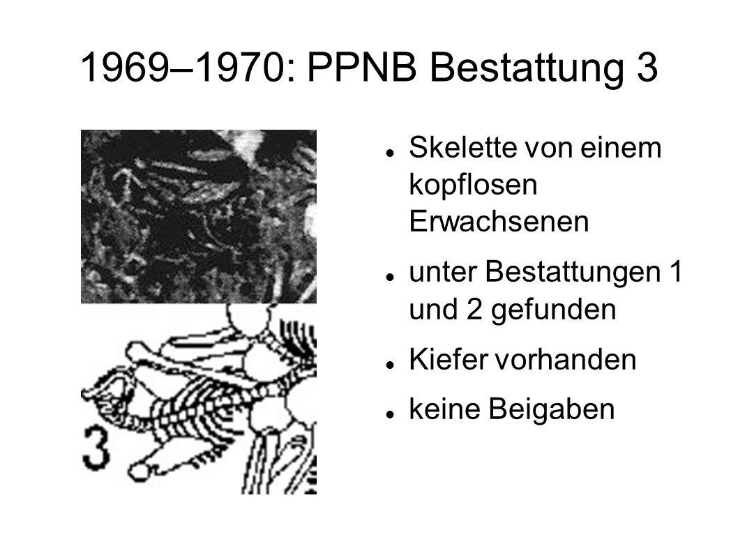 1969–1970: PPNB Bestattung 3 Skelette von einem kopflosen Erwachsenen unter Bestattungen 1 und 2 gefunden Kiefer vorhanden keine Beigaben