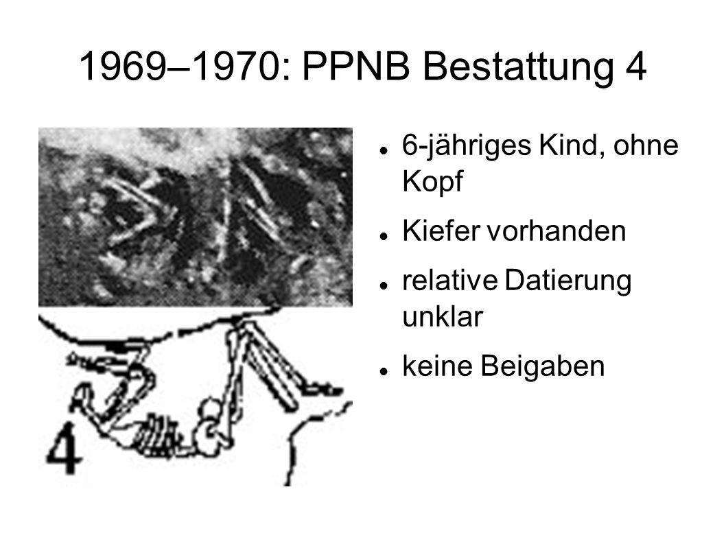 1969–1970: PPNB Bestattung 4 6-jähriges Kind, ohne Kopf Kiefer vorhanden relative Datierung unklar keine Beigaben