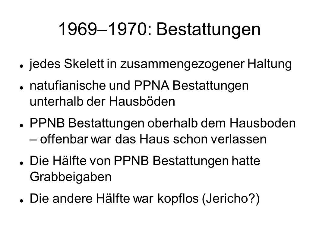 1969–1970: Bestattungen jedes Skelett in zusammengezogener Haltung natufianische und PPNA Bestattungen unterhalb der Hausböden PPNB Bestattungen oberh