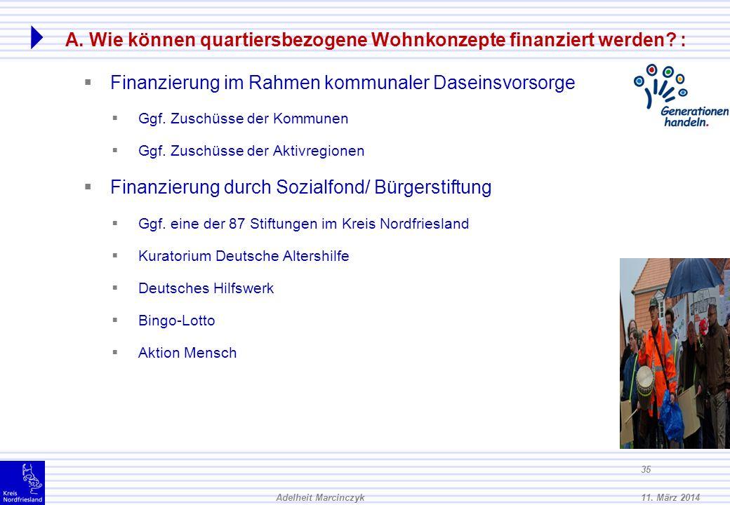 11. März 2014Adelheit Marcinczyk 34 A. Wie können quartiersbezogene Wohnkonzepte finanziert werden? : Finanzierungsmodelle für die Quartiersentwicklun