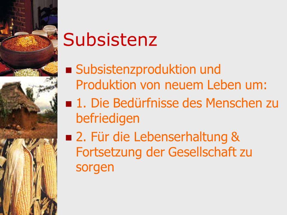 Subsistenz Subsistenzproduktion und Produktion von neuem Leben um: 1. Die Bedürfnisse des Menschen zu befriedigen 2. Für die Lebenserhaltung & Fortset