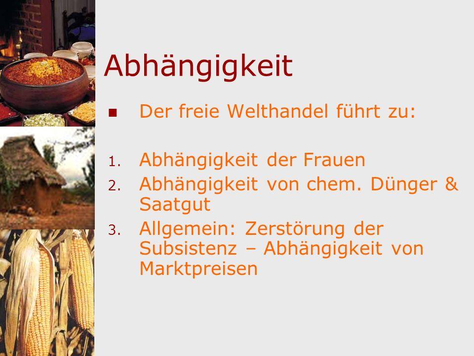 Abhängigkeit Der freie Welthandel führt zu: 1. Abhängigkeit der Frauen 2. Abhängigkeit von chem. Dünger & Saatgut 3. Allgemein: Zerstörung der Subsist