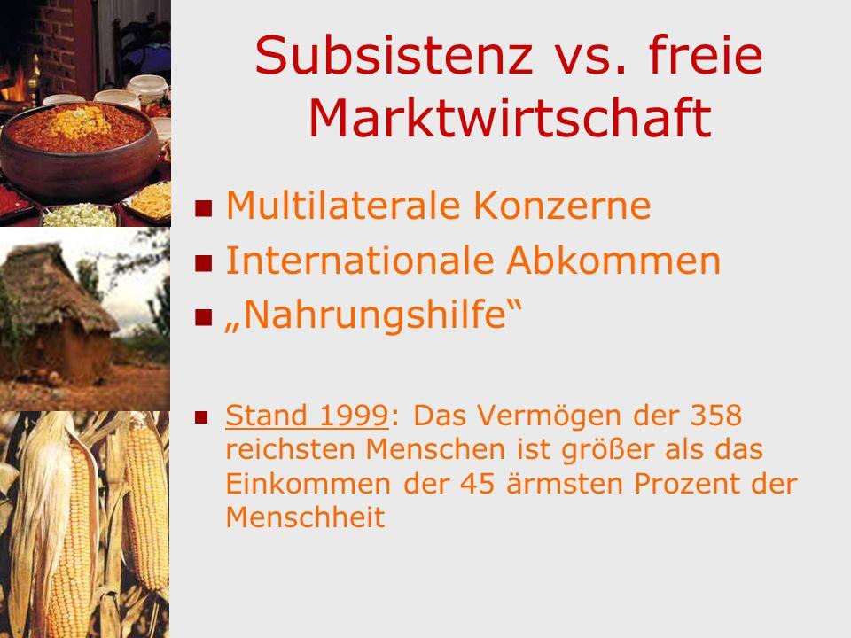 Subsistenz vs. freie Marktwirtschaft Multilaterale Konzerne Internationale Abkommen Nahrungshilfe Stand 1999: Das Vermögen der 358 reichsten Menschen