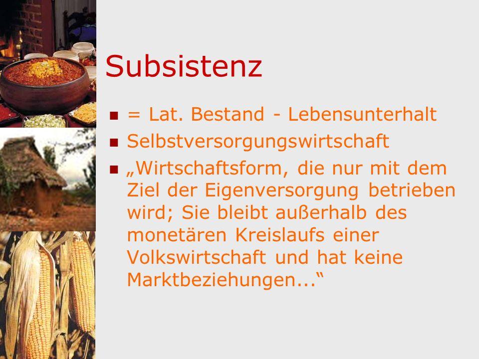 Subsistenz = Lat. Bestand - Lebensunterhalt Selbstversorgungswirtschaft Wirtschaftsform, die nur mit dem Ziel der Eigenversorgung betrieben wird; Sie