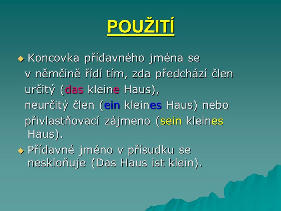POUŽITÍ Koncovka přídavného jména se Koncovka přídavného jména se v němčině řídí tím, zda předchází člen v němčině řídí tím, zda předchází člen určitý (das kleine Haus), určitý (das kleine Haus), neurčitý člen (ein kleines Haus) nebo neurčitý člen (ein kleines Haus) nebo přivlastňovací zájmeno (sein kleines Haus).