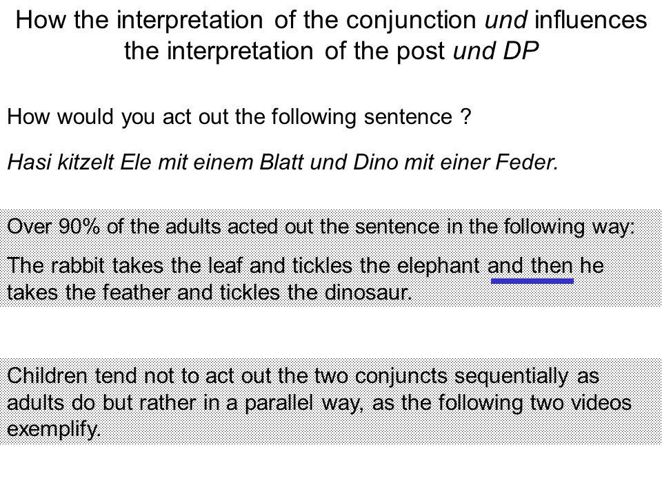 How the interpretation of the conjunction und influences the interpretation of the post und DP How would you act out the following sentence .