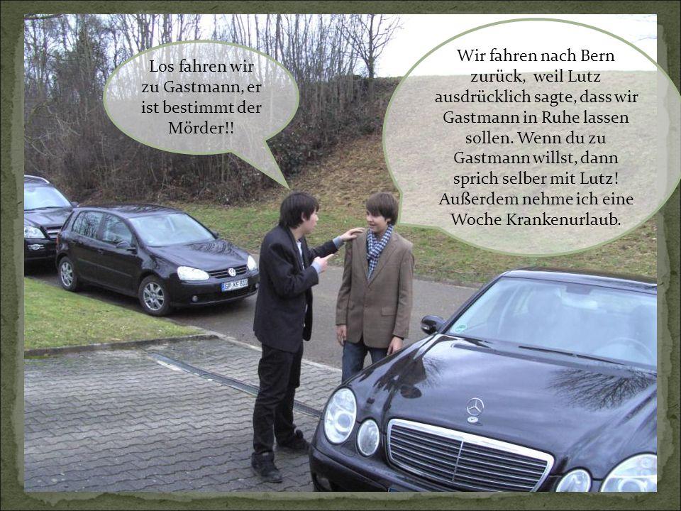 Wir fahren nach Bern zurück, weil Lutz ausdrücklich sagte, dass wir Gastmann in Ruhe lassen sollen. Wenn du zu Gastmann willst, dann sprich selber mit