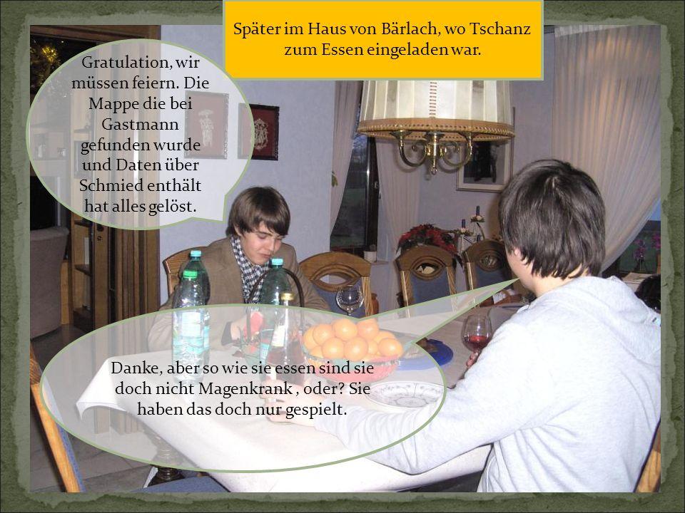 Später im Haus von Bärlach, wo Tschanz zum Essen eingeladen war. Danke, aber so wie sie essen sind sie doch nicht Magenkrank, oder? Sie haben das doch