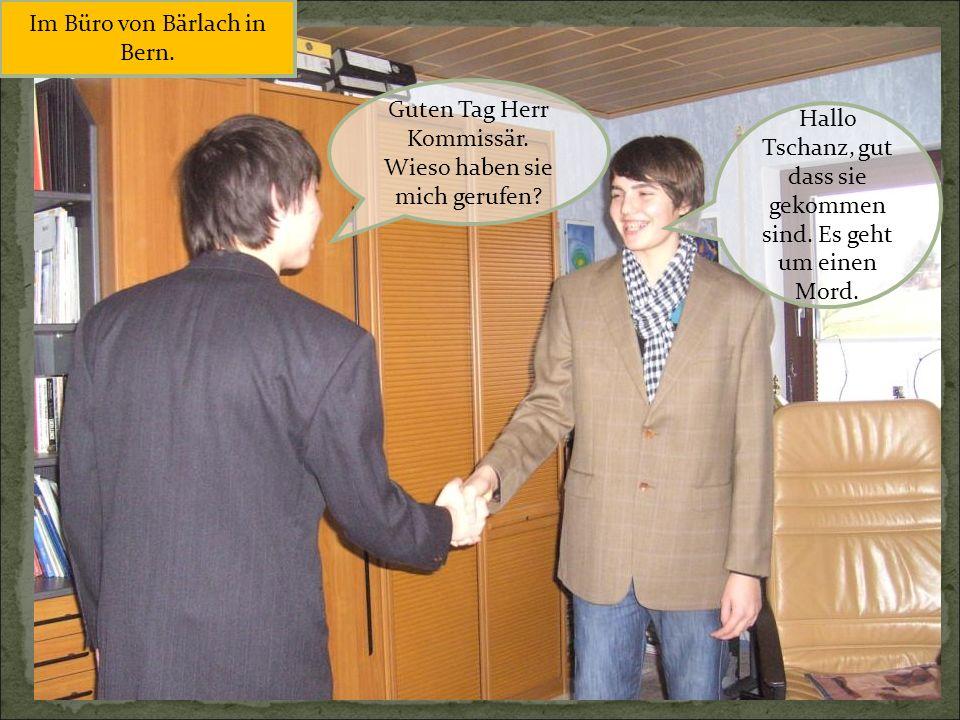 Hallo Tschanz, gut dass sie gekommen sind. Es geht um einen Mord. Guten Tag Herr Kommissär. Wieso haben sie mich gerufen? Im Büro von Bärlach in Bern.