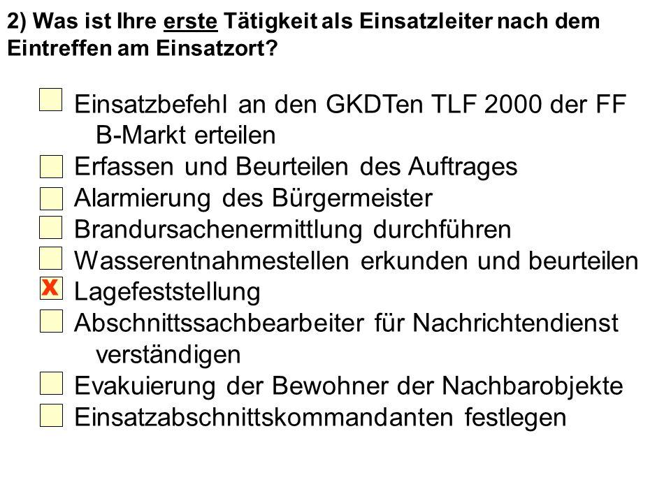 2) Was ist Ihre erste Tätigkeit als Einsatzleiter nach dem Eintreffen am Einsatzort? Einsatzbefehl an den GKDTen TLF 2000 der FF B-Markt erteilen Erfa