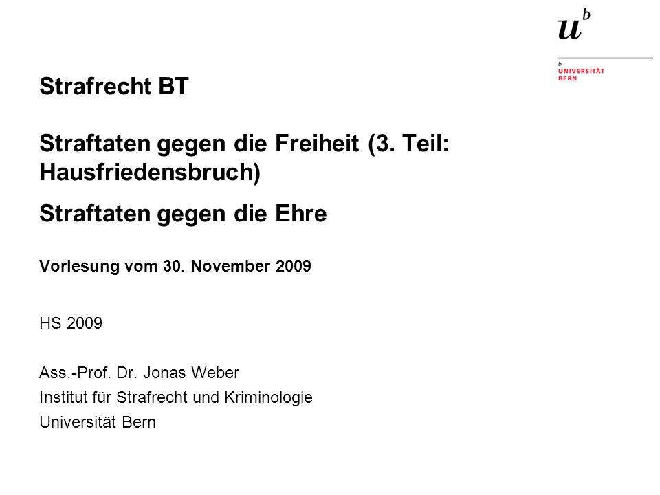 Strafrecht BT Straftaten gegen die Freiheit (3. Teil: Hausfriedensbruch) Straftaten gegen die Ehre Vorlesung vom 30. November 2009 HS 2009 Ass.-Prof.