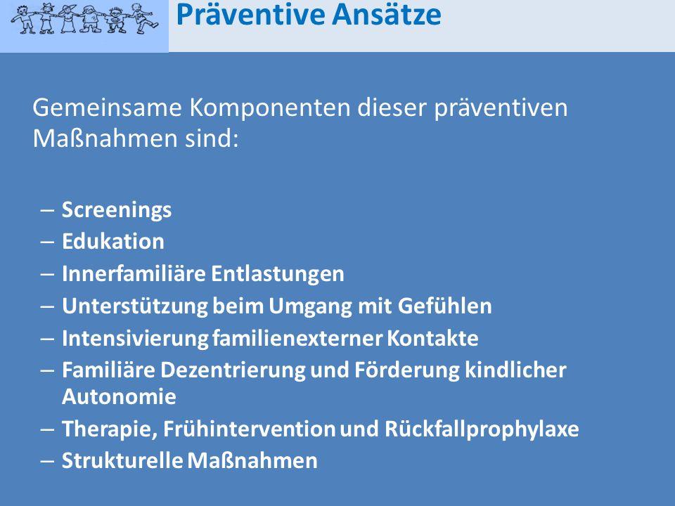 Gemeinsame Komponenten dieser präventiven Maßnahmen sind: – Screenings – Edukation – Innerfamiliäre Entlastungen – Unterstützung beim Umgang mit Gefüh