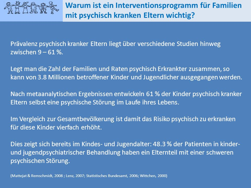 Prävalenz psychisch kranker Eltern liegt über verschiedene Studien hinweg zwischen 9 – 61 %. Legt man die Zahl der Familien und Raten psychisch Erkran