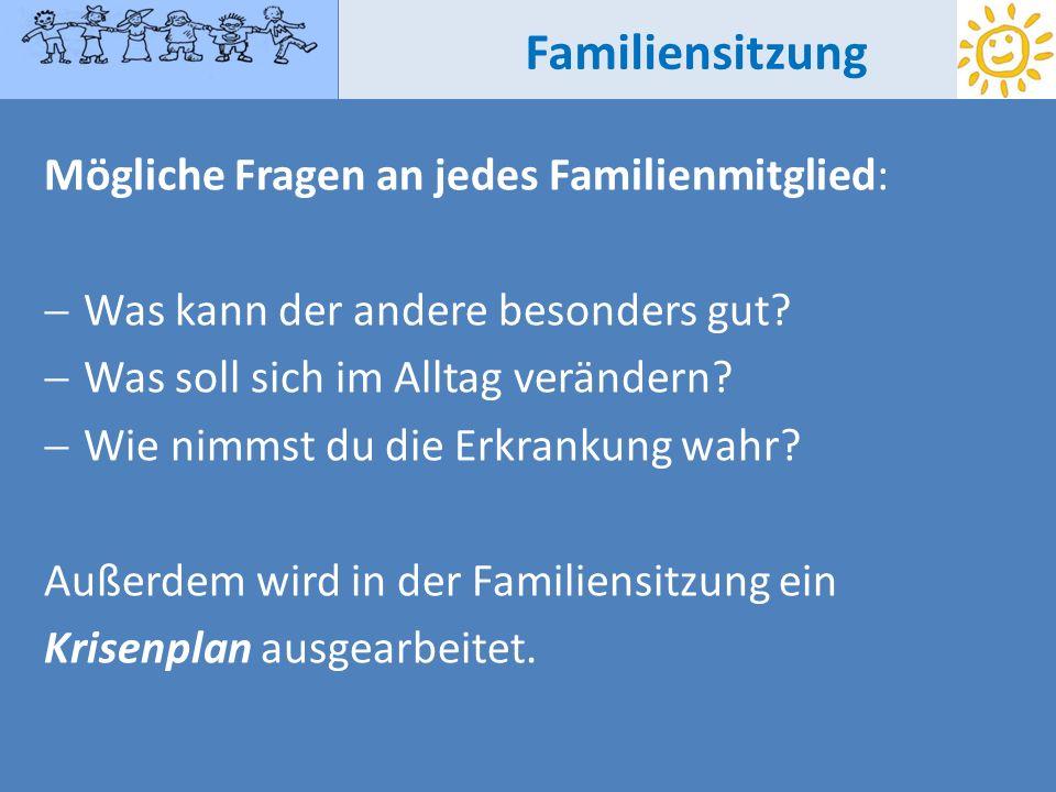 Familiensitzung Mögliche Fragen an jedes Familienmitglied: Was kann der andere besonders gut? Was soll sich im Alltag verändern? Wie nimmst du die Erk