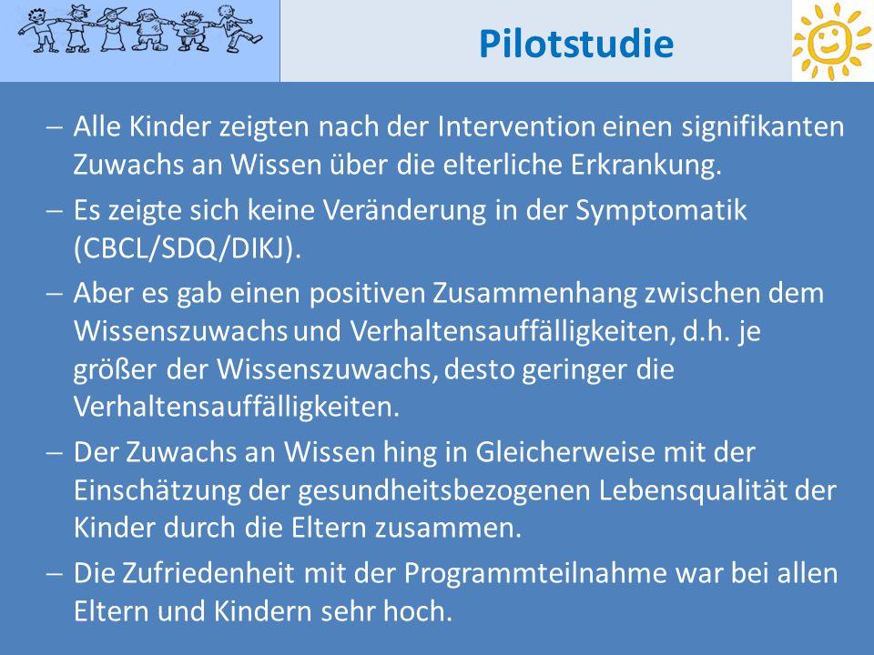 Pilotstudie Alle Kinder zeigten nach der Intervention einen signifikanten Zuwachs an Wissen über die elterliche Erkrankung. Es zeigte sich keine Verän