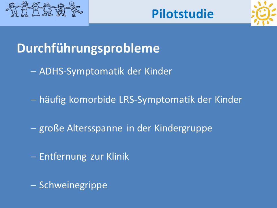 Pilotstudie Durchführungsprobleme ADHS-Symptomatik der Kinder häufig komorbide LRS-Symptomatik der Kinder große Altersspanne in der Kindergruppe Entfe
