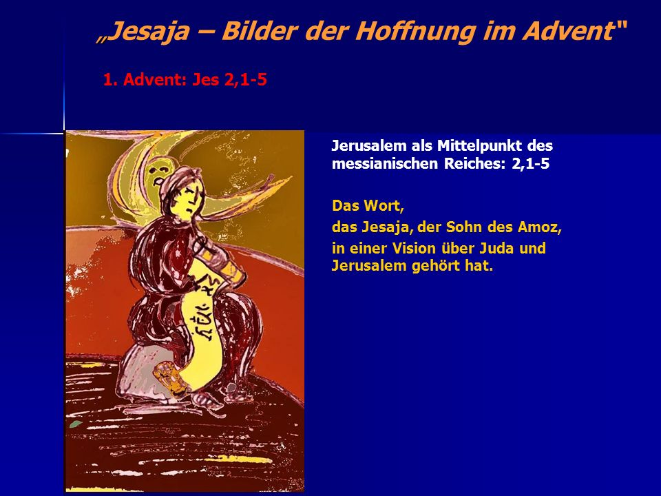 Jesaja – Bilder der Hoffnung im Advent Jerusalem als Mittelpunkt des messianischen Reiches: 2,1-5 Das Wort, das Jesaja, der Sohn des Amoz, in einer Vi
