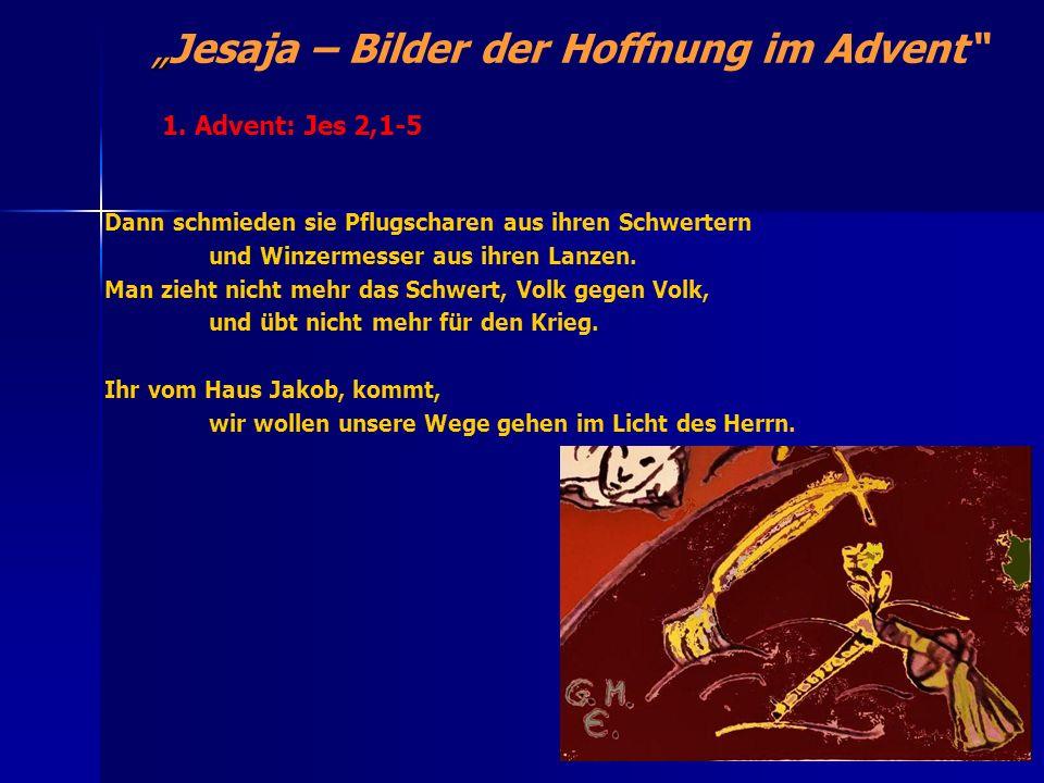 Jesaja – Bilder der Hoffnung im Advent Die Ankündigung des messianischen Reiches: 11,1-16 Doch aus dem Baumstumpf Isais wächst ein Reis hervor, ein junger Trieb aus seinen Wurzeln bringt Frucht.