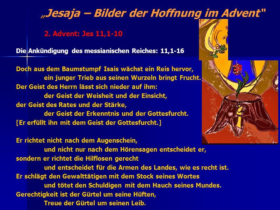 Jesaja – Bilder der Hoffnung im Advent Die Ankündigung des messianischen Reiches: 11,1-16 Doch aus dem Baumstumpf Isais wächst ein Reis hervor, ein ju