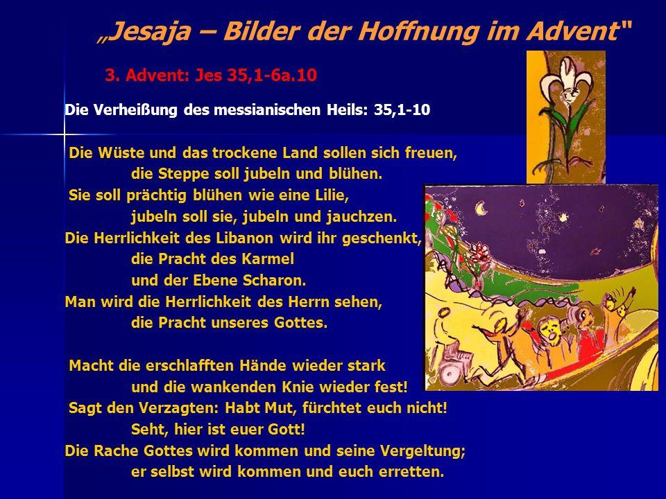 Jesaja – Bilder der Hoffnung im Advent Die Verheißung des messianischen Heils: 35,1-10 Die Wüste und das trockene Land sollen sich freuen, die Steppe