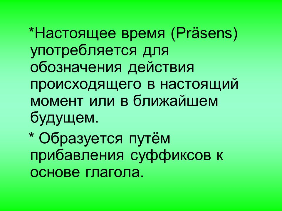 *Настоящее время (Präsens) употребляется для обозначения действия происходящего в настоящий момент или в ближайшем будущем.