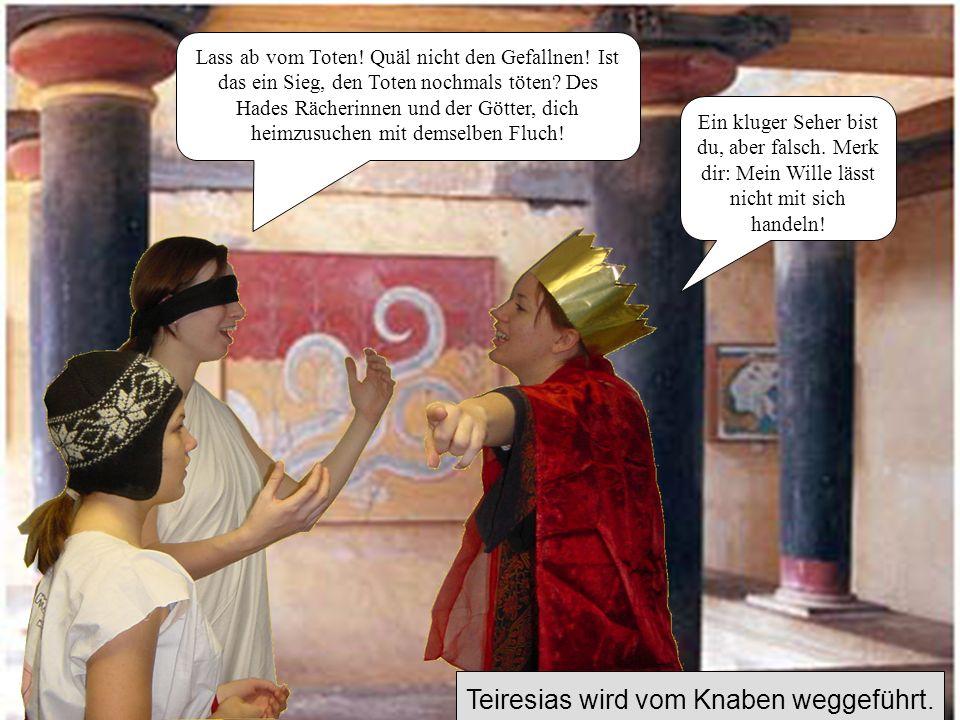 Teiresias kommt mit seinem Knaben zu Kreon Was gibt es Neues, Greis Teiresias? Hab Acht! Auf Messers Schneide stehst du wieder!