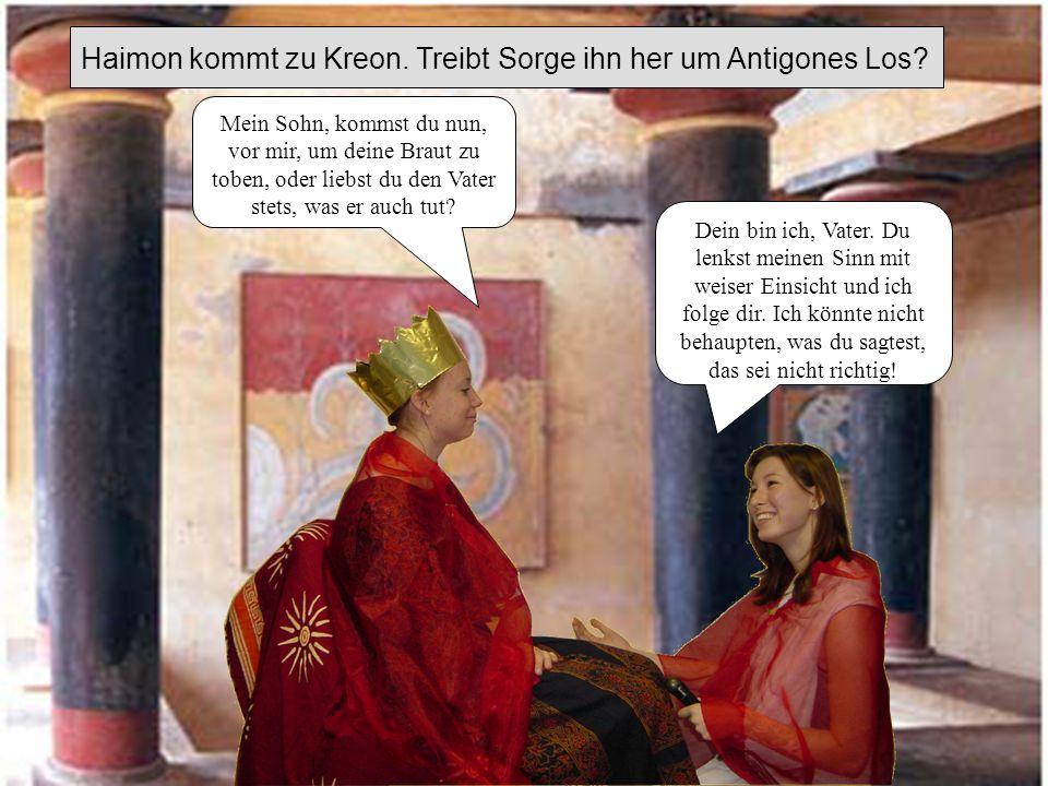 Haimon kommt zu Kreon.Treibt Sorge ihn her um Antigones Los.