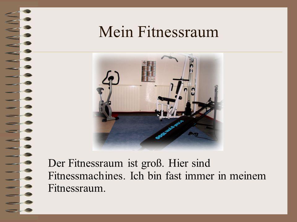 Mein Fitnessraum Der Fitnessraum ist groß. Hier sind Fitnessmachines. Ich bin fast immer in meinem Fitnessraum.