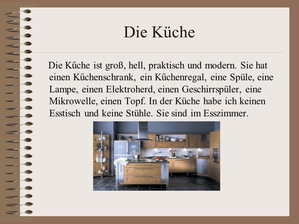 Die Küche Die Kűche ist groß, hell, praktisch und modern. Sie hat einen Kűchenschrank, ein Kűchenregal, eine Spüle, eine Lampe, einen Elektroherd, ein