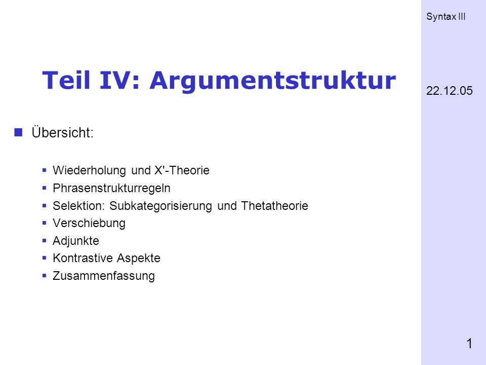 Syntax III 1 Teil IV: Argumentstruktur Übersicht: Wiederholung und X'-Theorie Phrasenstrukturregeln Selektion: Subkategorisierung und Thetatheorie Ver