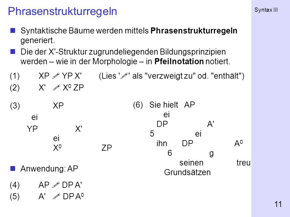 Syntax III 11 Phrasenstrukturregeln (3) XP ei YP X' ei X 0 ZP Syntaktische Bäume werden mittels Phrasenstrukturregeln generiert. Die der X'-Struktur z
