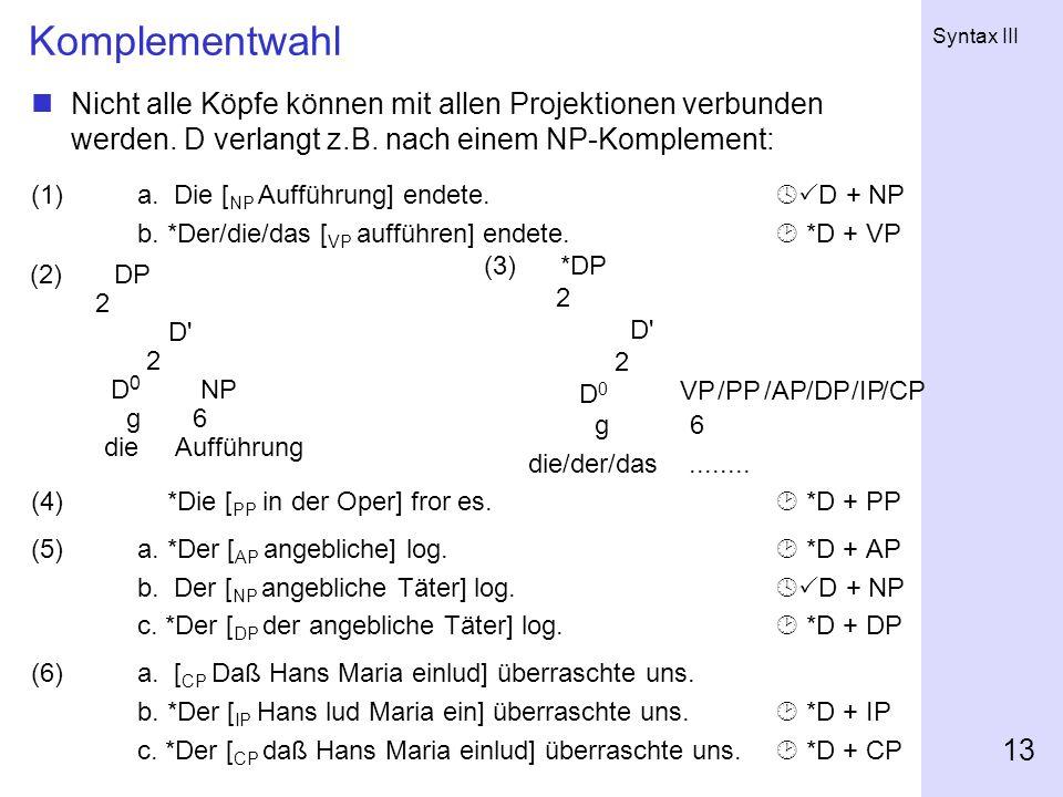 Syntax III 13 Komplementwahl Nicht alle Köpfe können mit allen Projektionen verbunden werden. D verlangt z.B. nach einem NP-Komplement: (1)a. Die [ NP