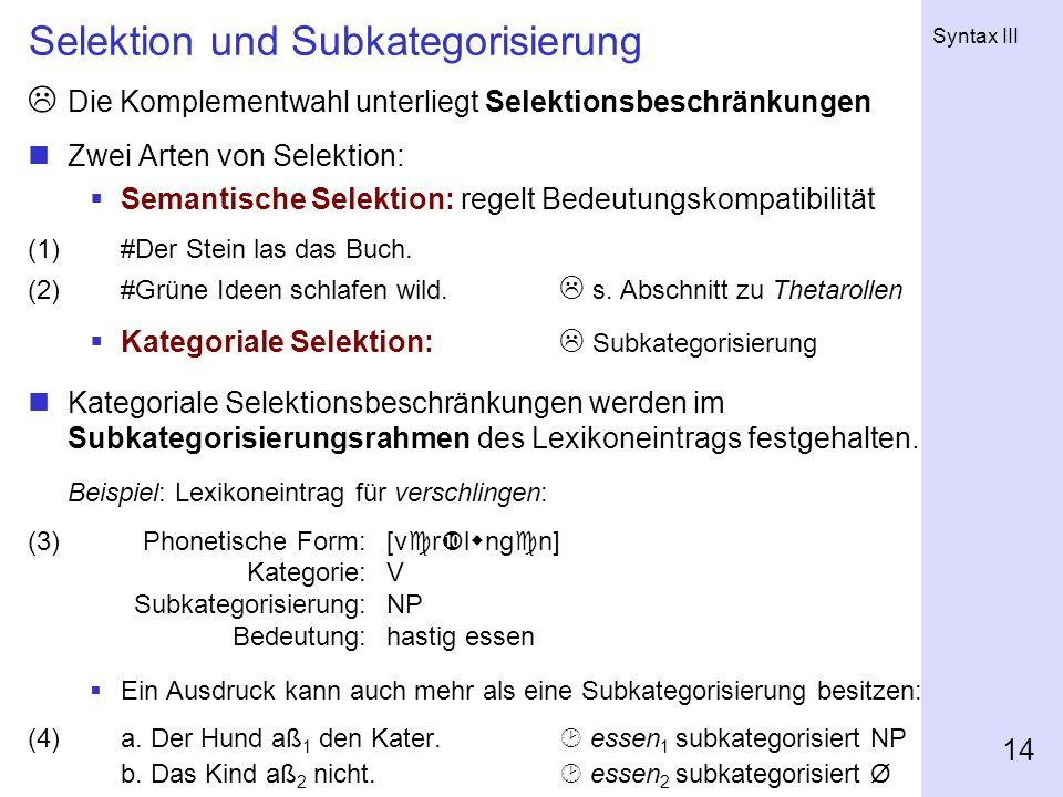 Syntax III 14 Selektion und Subkategorisierung Die Komplementwahl unterliegt Selektionsbeschränkungen Zwei Arten von Selektion: Semantische Selektion: