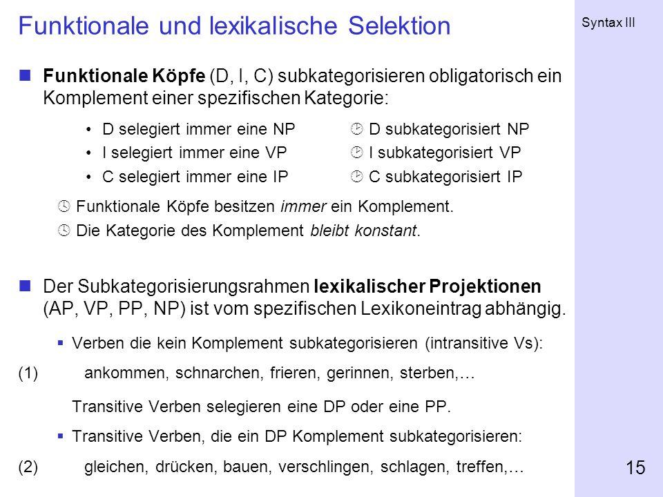 Syntax III 15 Funktionale und lexikalische Selektion Funktionale Köpfe (D, I, C) subkategorisieren obligatorisch ein Komplement einer spezifischen Kat