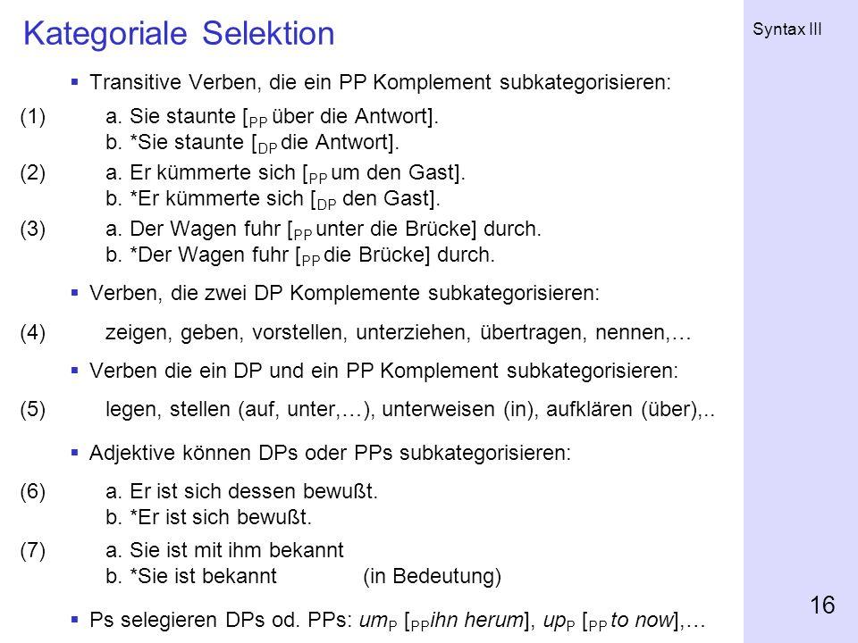 Syntax III 16 Kategoriale Selektion Transitive Verben, die ein PP Komplement subkategorisieren: (1)a. Sie staunte [ PP über die Antwort]. b. *Sie stau
