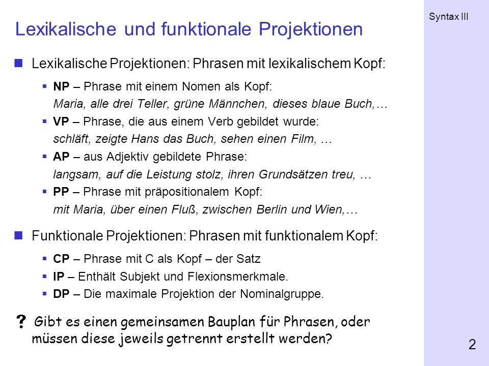 Syntax III 2 Lexikalische und funktionale Projektionen Lexikalische Projektionen: Phrasen mit lexikalischem Kopf: NP – Phrase mit einem Nomen als Kopf