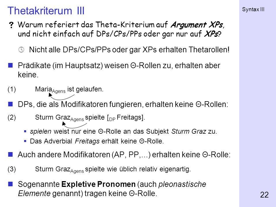 Syntax III 22 Thetakriterum III Warum referiert das Theta-Kriterium auf Argument XPs, und nicht einfach auf DPs/CPs/PPs oder gar nur auf XPs? Nicht al