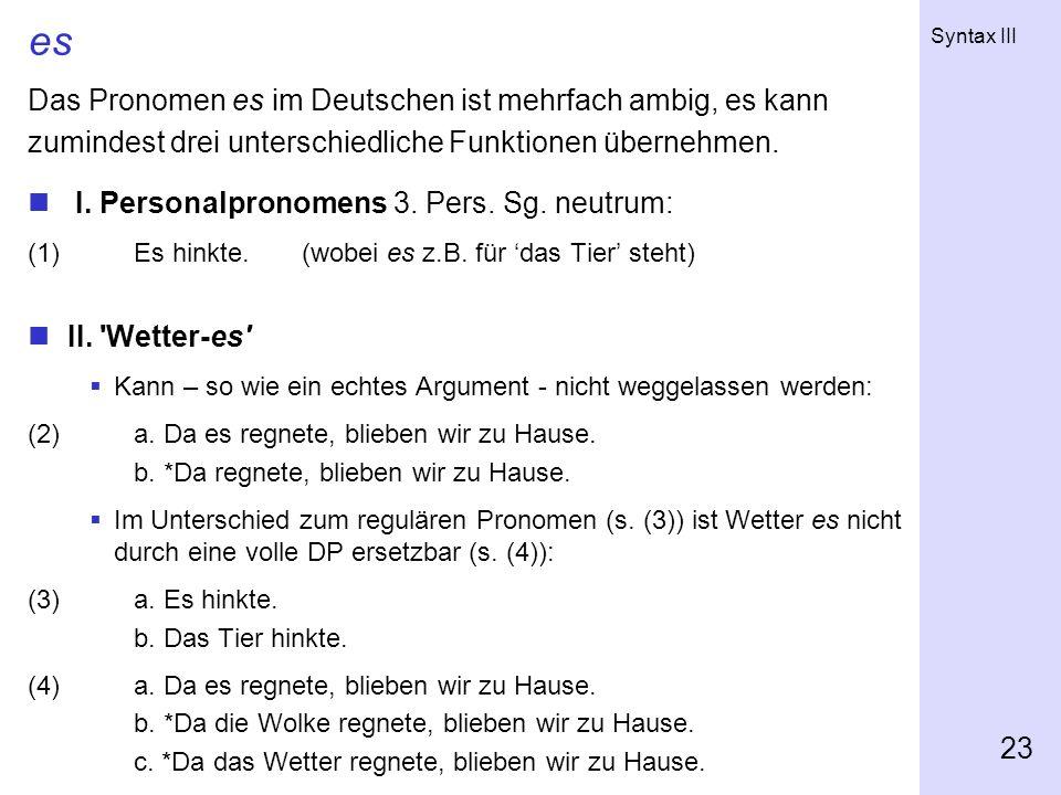 Syntax III 23 es Das Pronomen es im Deutschen ist mehrfach ambig, es kann zumindest drei unterschiedliche Funktionen übernehmen. I. Personalpronomens