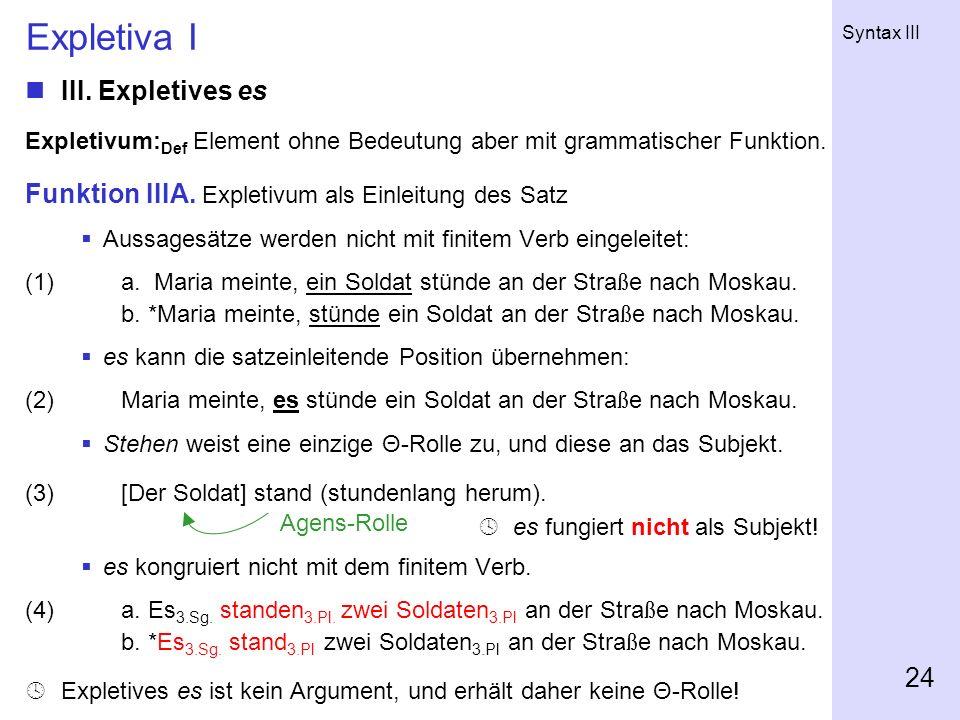 Syntax III 24 Expletiva I III. Expletives es Expletivum: Def Element ohne Bedeutung aber mit grammatischer Funktion. Funktion IIIA. Expletivum als Ein