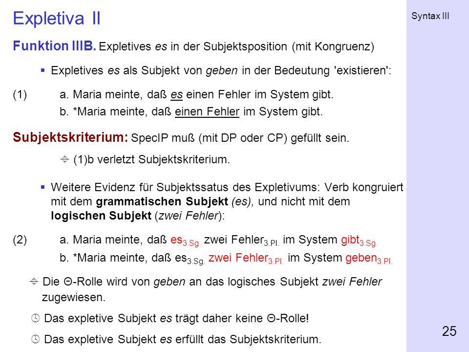 Syntax III 25 Expletiva II Funktion IIIB. Expletives es in der Subjektsposition (mit Kongruenz) Expletives es als Subjekt von geben in der Bedeutung '