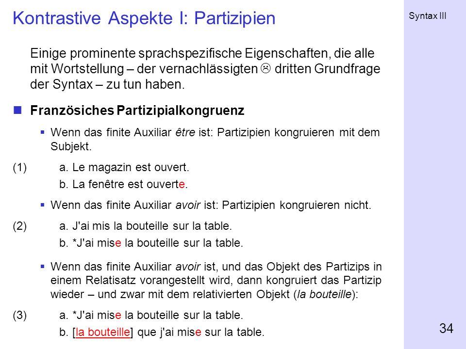 Syntax III 34 Kontrastive Aspekte I: Partizipien Einige prominente sprachspezifische Eigenschaften, die alle mit Wortstellung – der vernachlässigten d
