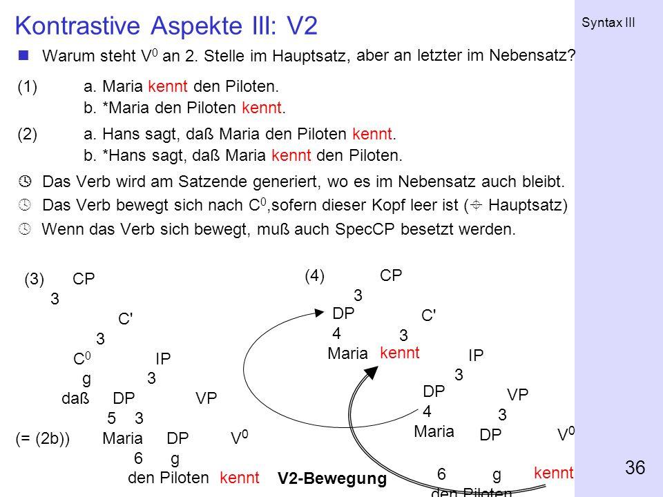 Syntax III 36 Kontrastive Aspekte III: V2 Warum steht V 0 an 2. Stelle im Hauptsatz (1) a. Maria kennt den Piloten. b. *Maria den Piloten kennt. (2)a.