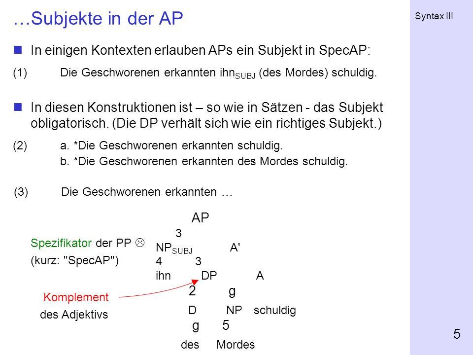 Syntax III 5 …Subjekte in der AP In einigen Kontexten erlauben APs ein Subjekt in SpecAP: (1)Die Geschworenen erkannten ihn SUBJ (des Mordes) schuldig
