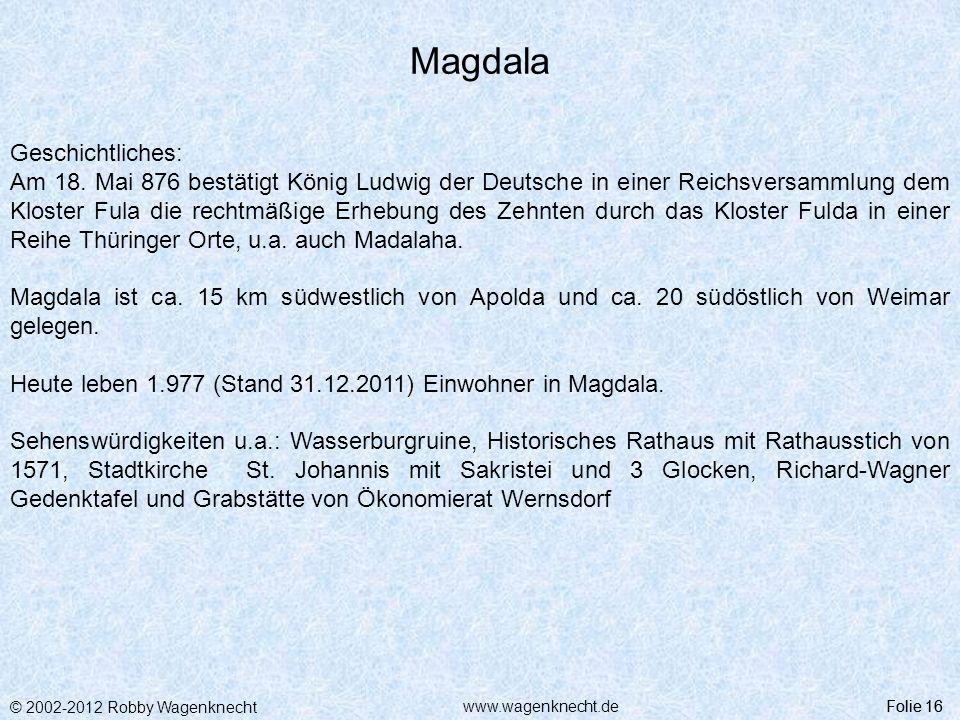 © 2002-2012 Robby Wagenknecht Folie 16www.wagenknecht.de Magdala Folie 16 Geschichtliches: Am 18. Mai 876 bestätigt König Ludwig der Deutsche in einer