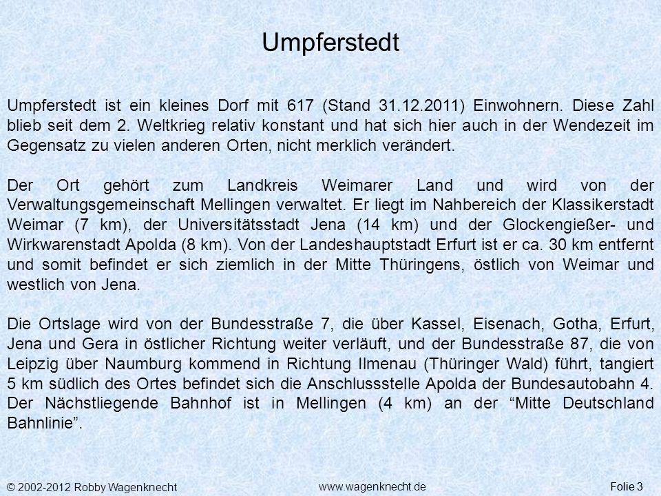 © 2002-2012 Robby Wagenknecht Folie 3www.wagenknecht.de Umpferstedt Folie 3 Umpferstedt ist ein kleines Dorf mit 617 (Stand 31.12.2011) Einwohnern. Di