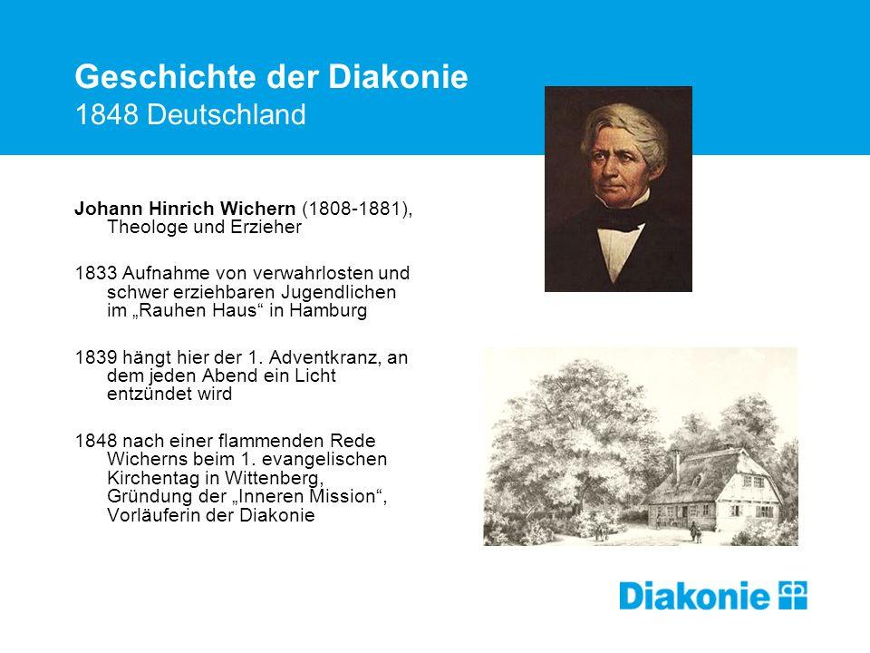 Geschichte der Diakonie 1848 Deutschland Johann Hinrich Wichern (1808-1881), Theologe und Erzieher 1833 Aufnahme von verwahrlosten und schwer erziehbaren Jugendlichen im Rauhen Haus in Hamburg 1839 hängt hier der 1.