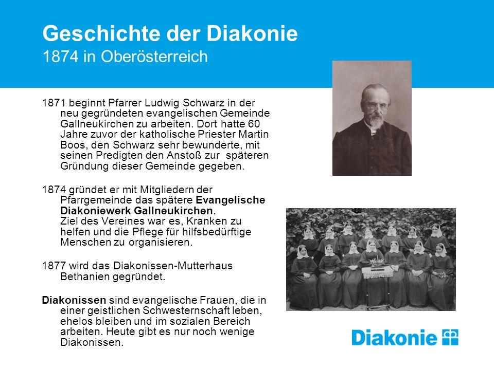 Geschichte der Diakonie 1874 in Oberösterreich 1871 beginnt Pfarrer Ludwig Schwarz in der neu gegründeten evangelischen Gemeinde Gallneukirchen zu arb