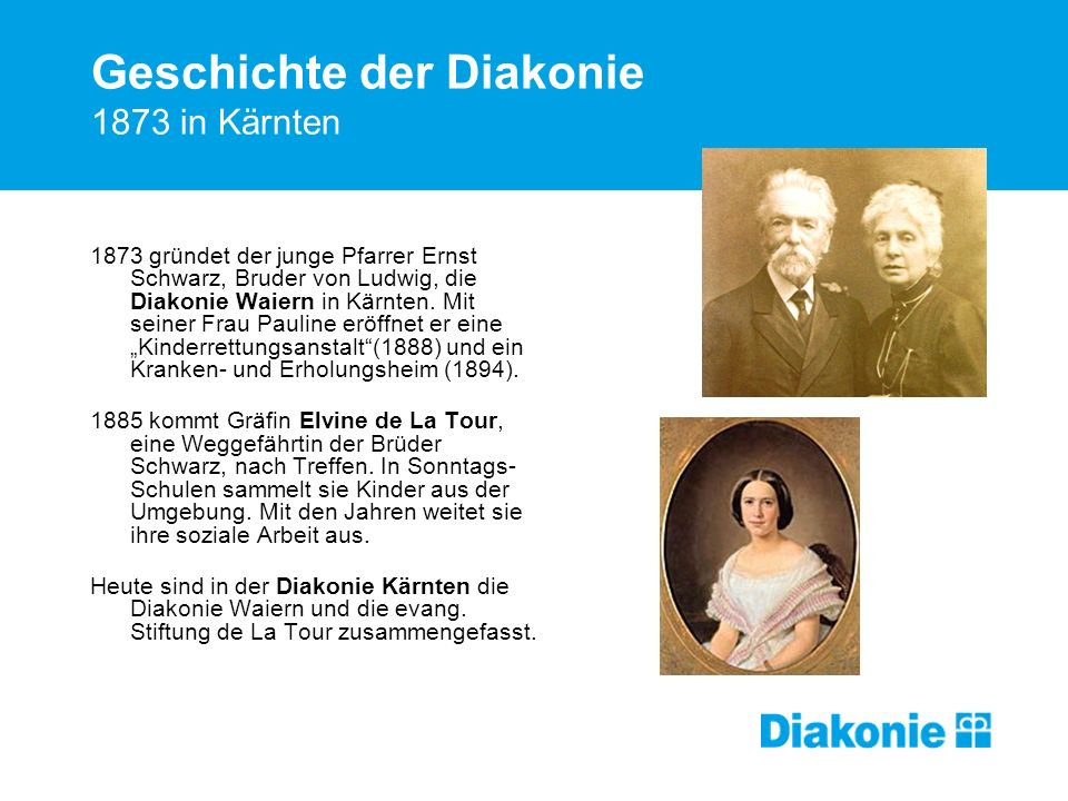 Geschichte der Diakonie 1873 in Kärnten 1873 gründet der junge Pfarrer Ernst Schwarz, Bruder von Ludwig, die Diakonie Waiern in Kärnten. Mit seiner Fr