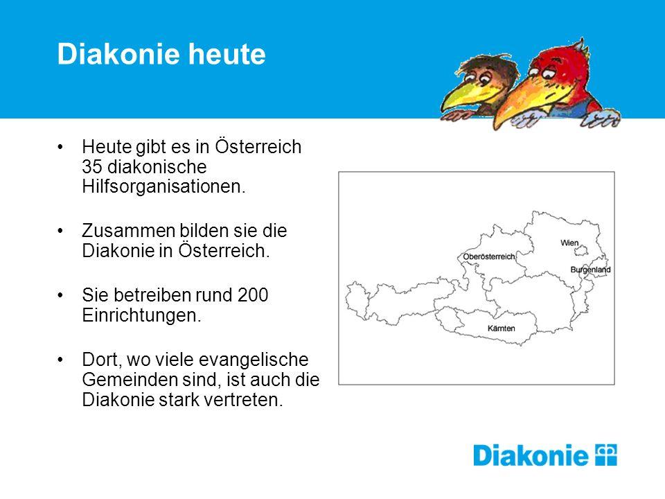 Diakonie heute Heute gibt es in Österreich 35 diakonische Hilfsorganisationen. Zusammen bilden sie die Diakonie in Österreich. Sie betreiben rund 200
